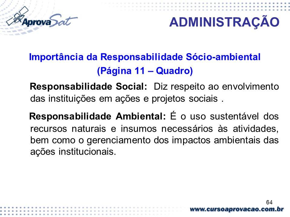 64 ADMINISTRAÇÃO Importância da Responsabilidade Sócio-ambiental (Página 11 – Quadro) Responsabilidade Social: Diz respeito ao envolvimento das instit