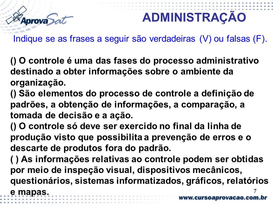 7 ADMINISTRAÇÃO Indique se as frases a seguir são verdadeiras (V) ou falsas (F). () O controle é uma das fases do processo administrativo destinado a