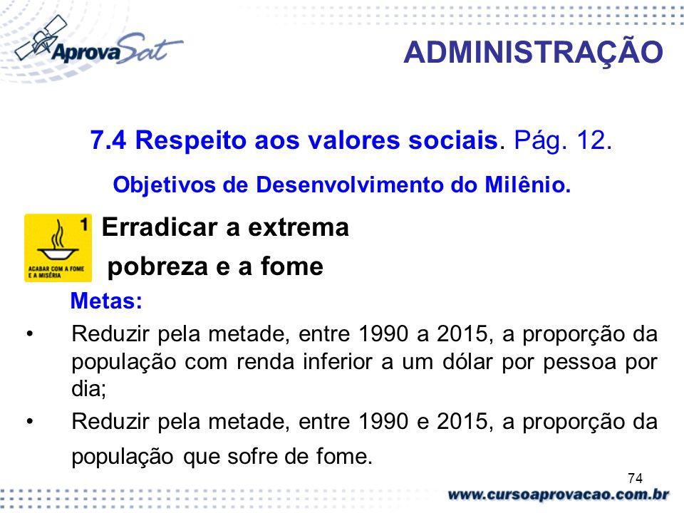 74 ADMINISTRAÇÃO 7.4 Respeito aos valores sociais. Pág. 12. Objetivos de Desenvolvimento do Milênio. Erradicar a extrema pobreza e a fome Metas: Reduz