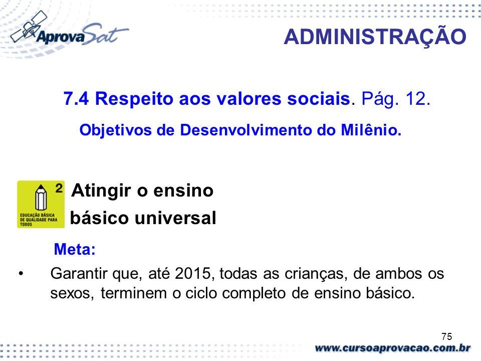 75 ADMINISTRAÇÃO 7.4 Respeito aos valores sociais. Pág. 12. Objetivos de Desenvolvimento do Milênio. Atingir o ensino básico universal Meta: Garantir