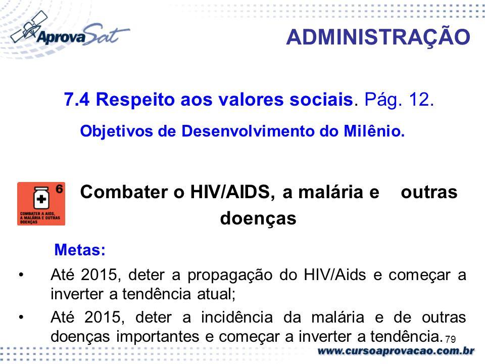 79 ADMINISTRAÇÃO 7.4 Respeito aos valores sociais. Pág. 12. Objetivos de Desenvolvimento do Milênio. Combater o HIV/AIDS, a malária e outras doenças M