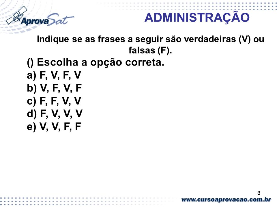 8 ADMINISTRAÇÃO Indique se as frases a seguir são verdadeiras (V) ou falsas (F). () Escolha a opção correta. a) F, V, F, V b) V, F, V, F c) F, F, V, V