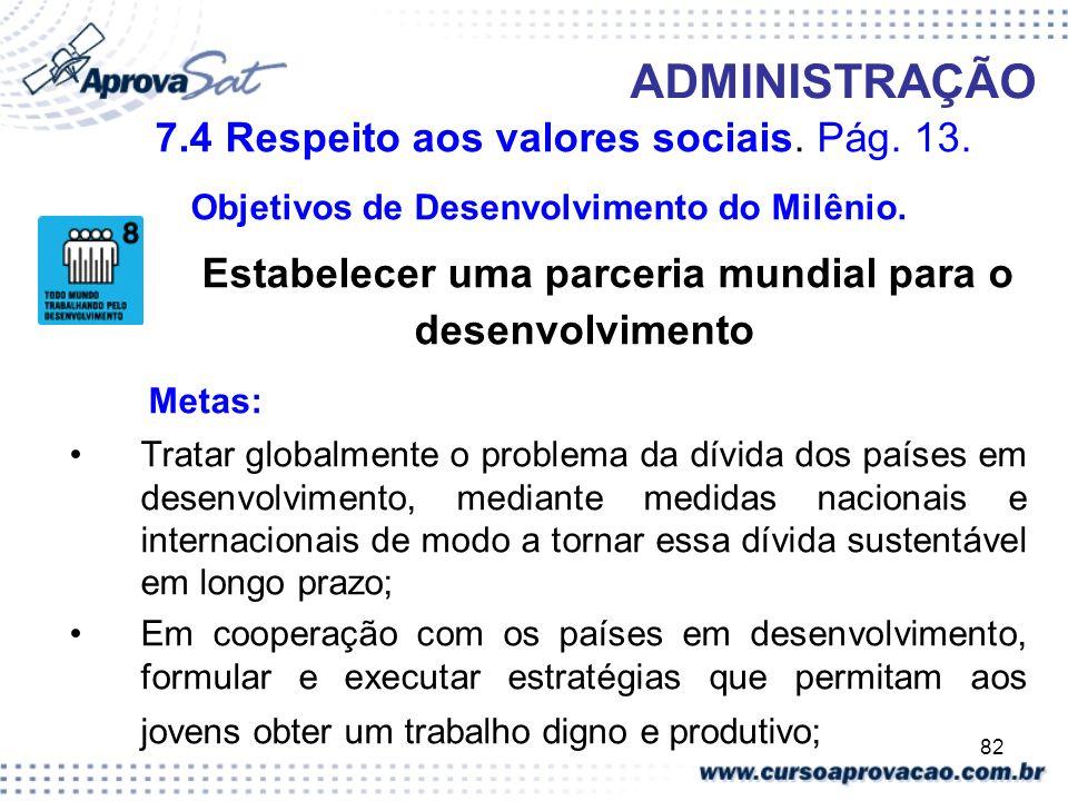 82 ADMINISTRAÇÃO 7.4 Respeito aos valores sociais. Pág. 13. Objetivos de Desenvolvimento do Milênio. Estabelecer uma parceria mundial para o desenvolv