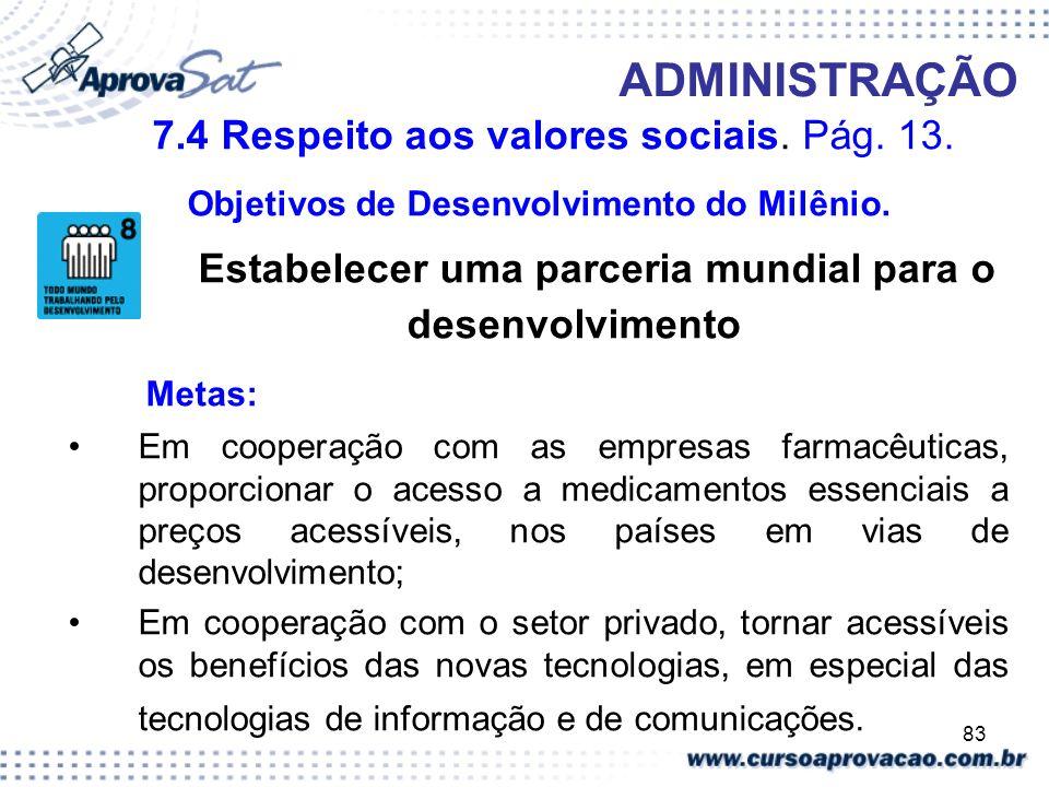 83 ADMINISTRAÇÃO 7.4 Respeito aos valores sociais. Pág. 13. Objetivos de Desenvolvimento do Milênio. Estabelecer uma parceria mundial para o desenvolv