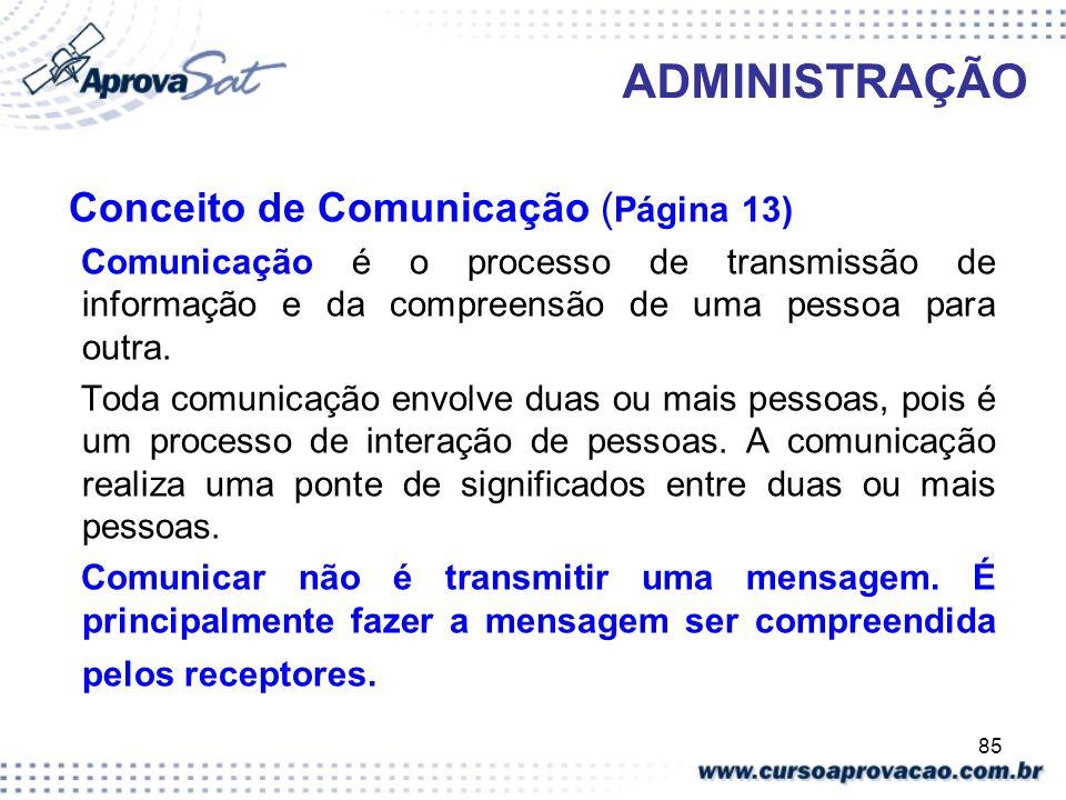 85 ADMINISTRAÇÃO Conceito de Comunicação ( Página 13) Comunicação é o processo de transmissão de informação e da compreensão de uma pessoa para outra.