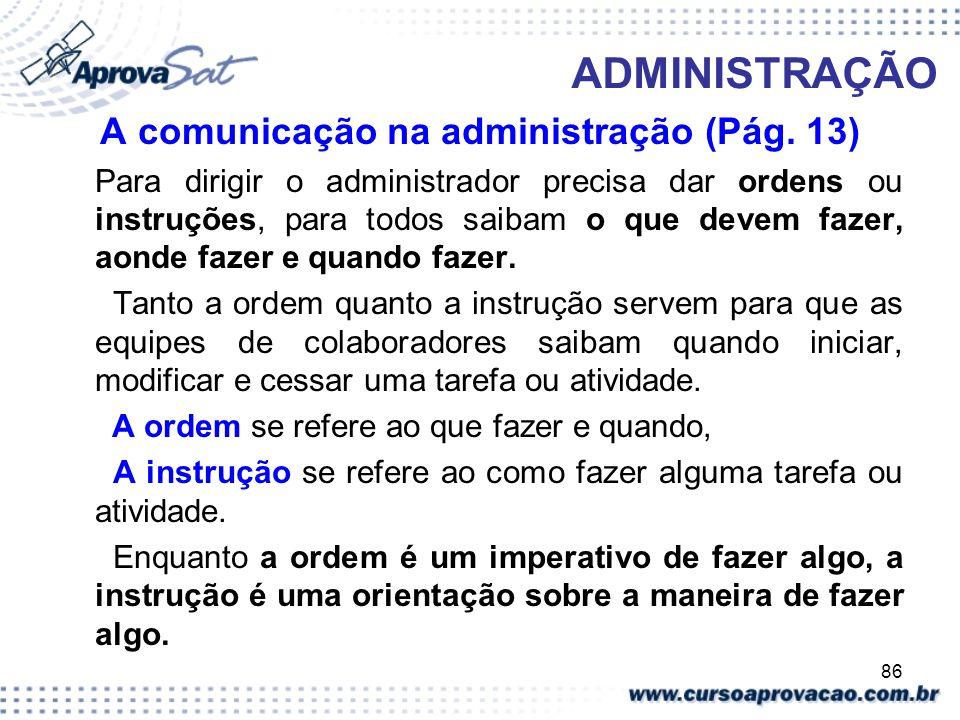 86 ADMINISTRAÇÃO A comunicação na administração (Pág. 13) Para dirigir o administrador precisa dar ordens ou instruções, para todos saibam o que devem