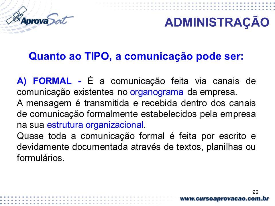 92 ADMINISTRAÇÃO Quanto ao TIPO, a comunicação pode ser: A) FORMAL - É a comunicação feita via canais de comunicação existentes no organograma da empr
