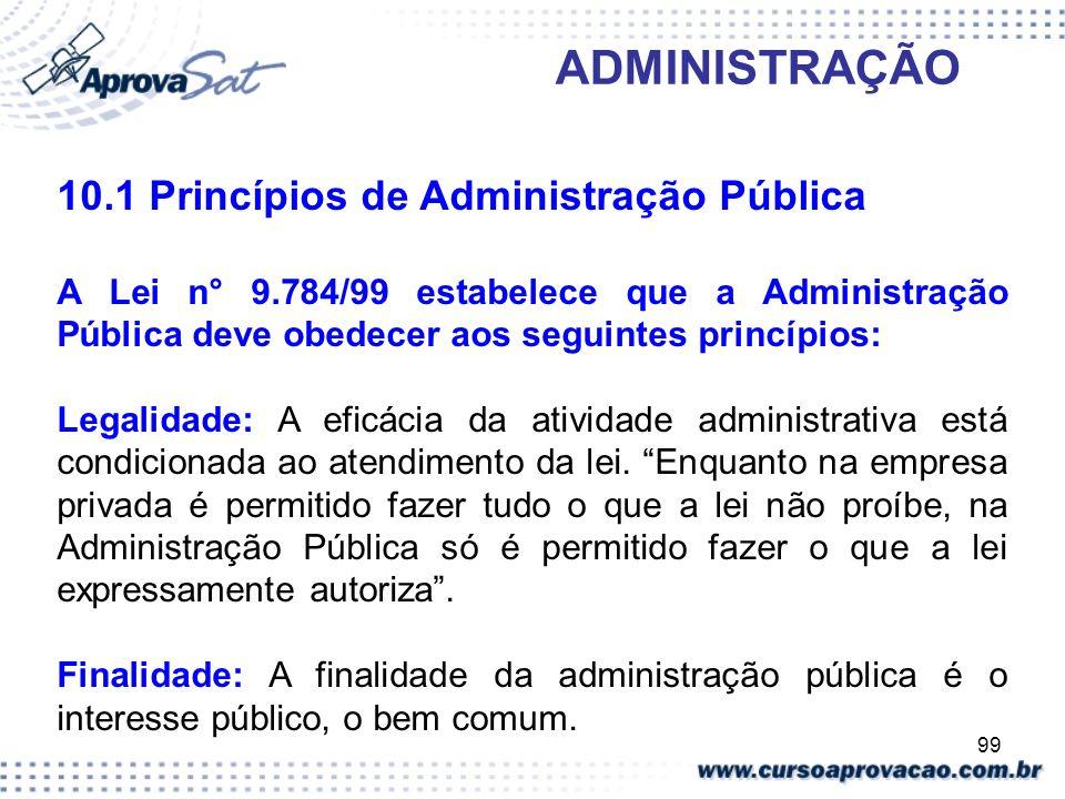 99 ADMINISTRAÇÃO 10.1 Princípios de Administração Pública A Lei n° 9.784/99 estabelece que a Administração Pública deve obedecer aos seguintes princíp