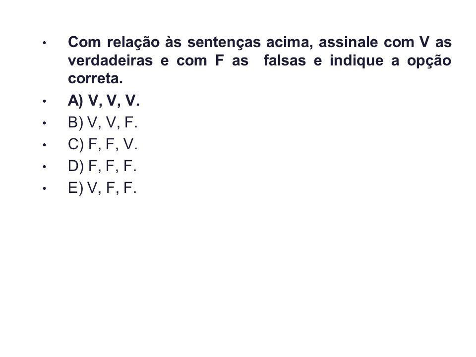 Com relação às sentenças acima, assinale com V as verdadeiras e com F as falsas e indique a opção correta. A) V, V, V. B) V, V, F. C) F, F, V. D) F, F