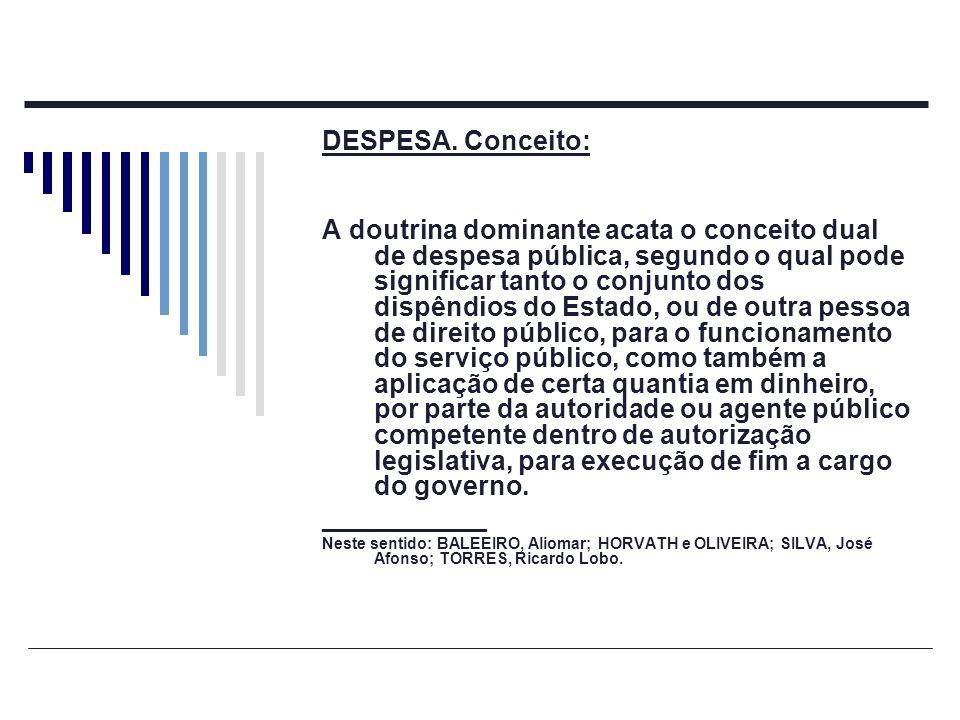 DESPESA. Conceito: A doutrina dominante acata o conceito dual de despesa pública, segundo o qual pode significar tanto o conjunto dos dispêndios do Es