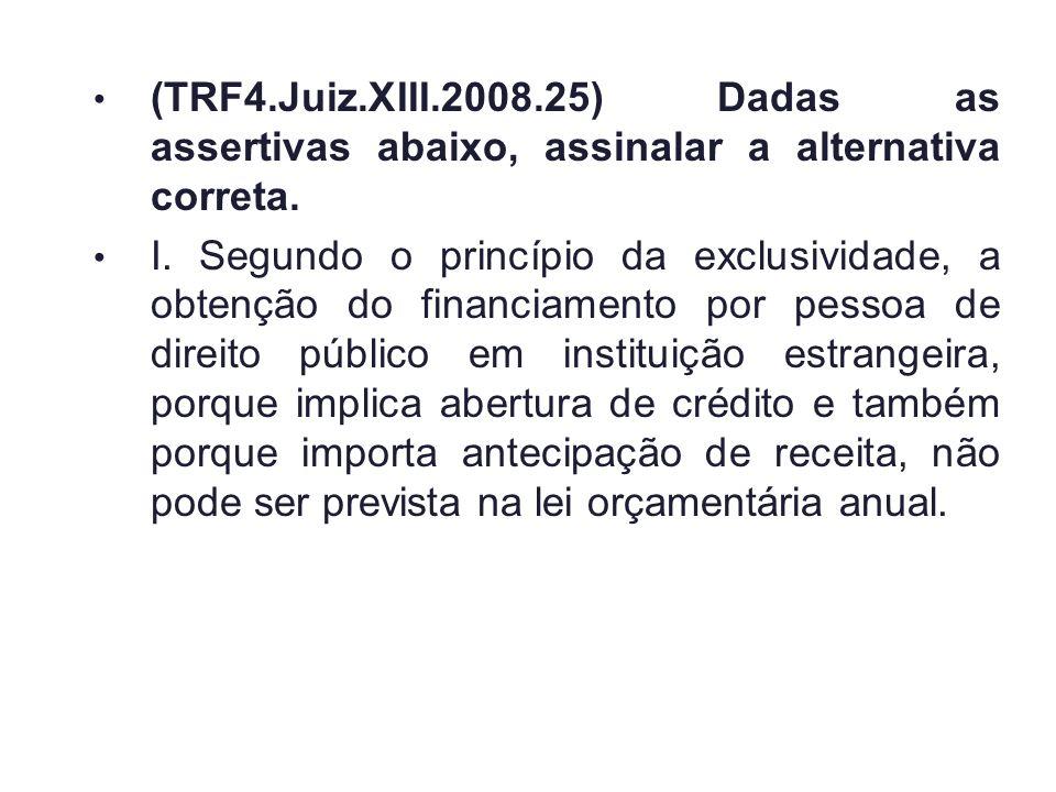 (TRF4.Juiz.XIII.2008.25) Dadas as assertivas abaixo, assinalar a alternativa correta. I. Segundo o princípio da exclusividade, a obtenção do financiam