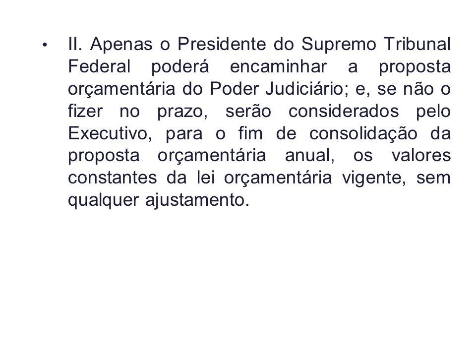 II. Apenas o Presidente do Supremo Tribunal Federal poderá encaminhar a proposta orçamentária do Poder Judiciário; e, se não o fizer no prazo, serão c