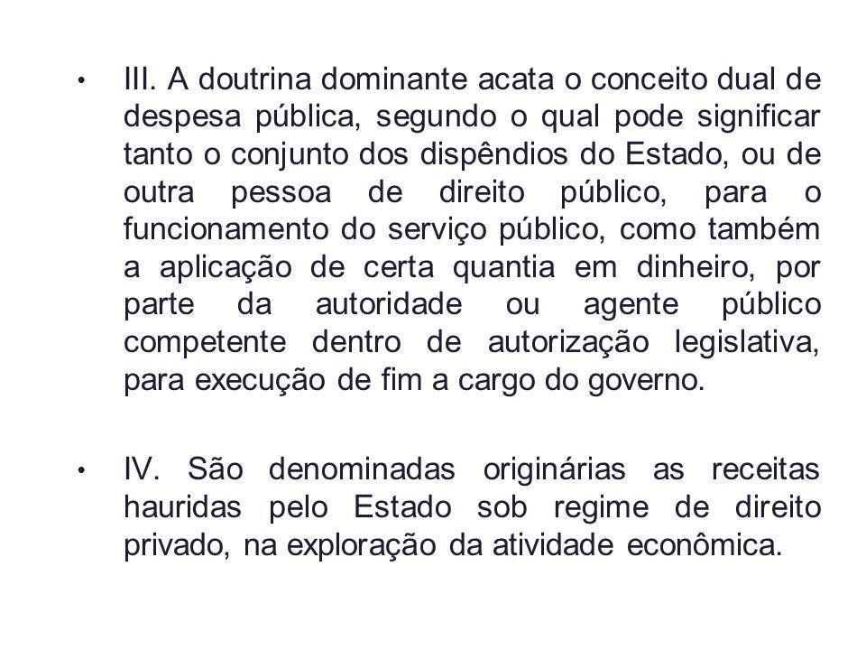 III. A doutrina dominante acata o conceito dual de despesa pública, segundo o qual pode significar tanto o conjunto dos dispêndios do Estado, ou de ou