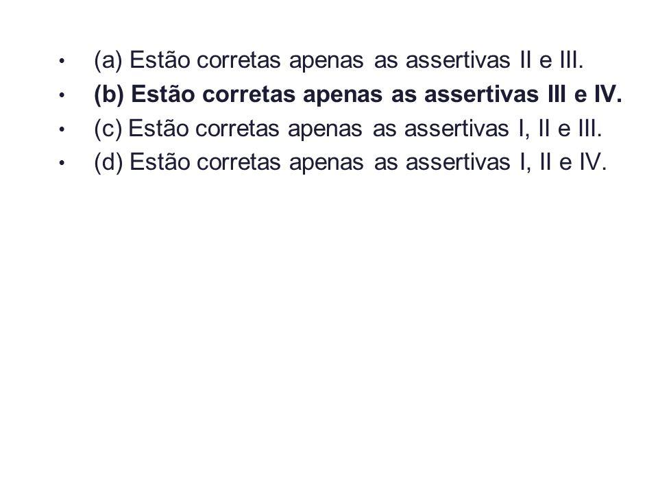 (a) Estão corretas apenas as assertivas II e III. (b) Estão corretas apenas as assertivas III e IV. (c) Estão corretas apenas as assertivas I, II e II