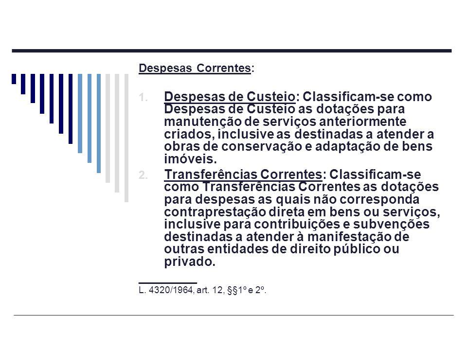 Despesas Correntes: 1. Despesas de Custeio: Classificam-se como Despesas de Custeio as dotações para manutenção de serviços anteriormente criados, inc
