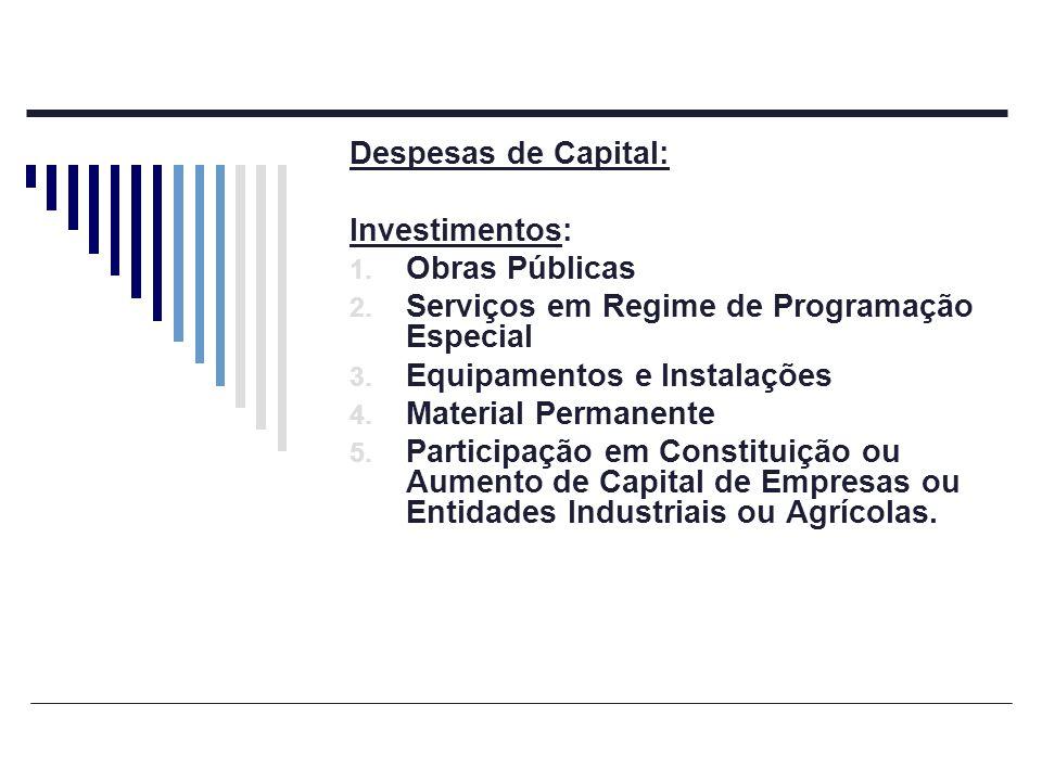 Despesas de Capital: Investimentos: 1. Obras Públicas 2. Serviços em Regime de Programação Especial 3. Equipamentos e Instalações 4. Material Permanen