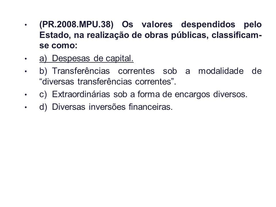 (PR.2008.MPU.38) Os valores despendidos pelo Estado, na realização de obras públicas, classificam- se como: a)Despesas de capital. b)Transferências co