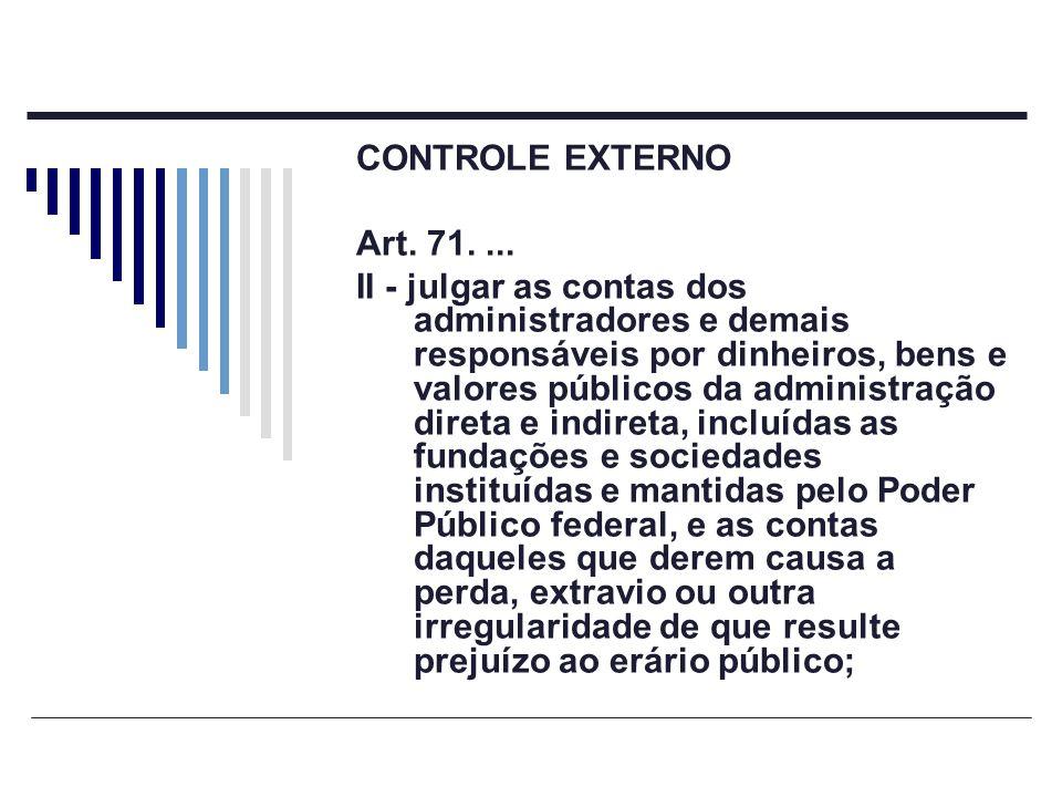 CONTROLE EXTERNO Art. 71.... II - julgar as contas dos administradores e demais responsáveis por dinheiros, bens e valores públicos da administração d