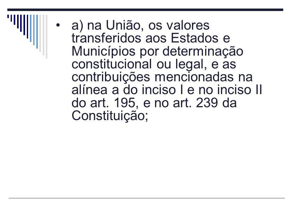 a) na União, os valores transferidos aos Estados e Municípios por determinação constitucional ou legal, e as contribuições mencionadas na alínea a do