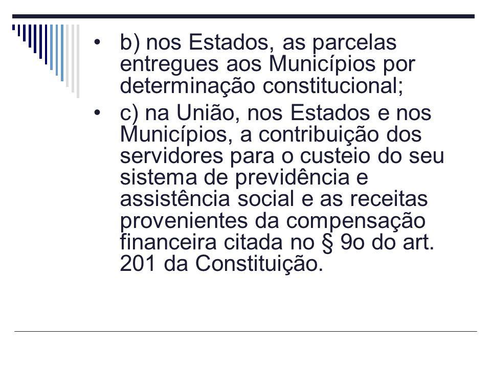 b) nos Estados, as parcelas entregues aos Municípios por determinação constitucional; c) na União, nos Estados e nos Municípios, a contribuição dos se