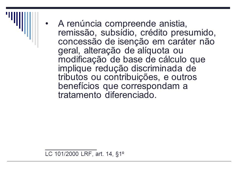 A renúncia compreende anistia, remissão, subsídio, crédito presumido, concessão de isenção em caráter não geral, alteração de alíquota ou modificação
