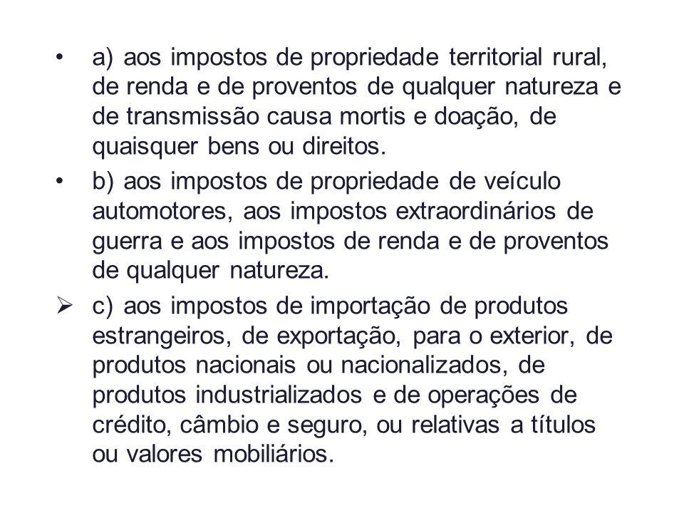 a)aos impostos de propriedade territorial rural, de renda e de proventos de qualquer natureza e de transmissão causa mortis e doação, de quaisquer ben
