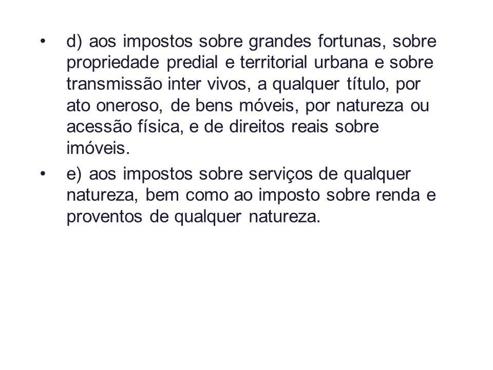 d)aos impostos sobre grandes fortunas, sobre propriedade predial e territorial urbana e sobre transmissão inter vivos, a qualquer título, por ato oner