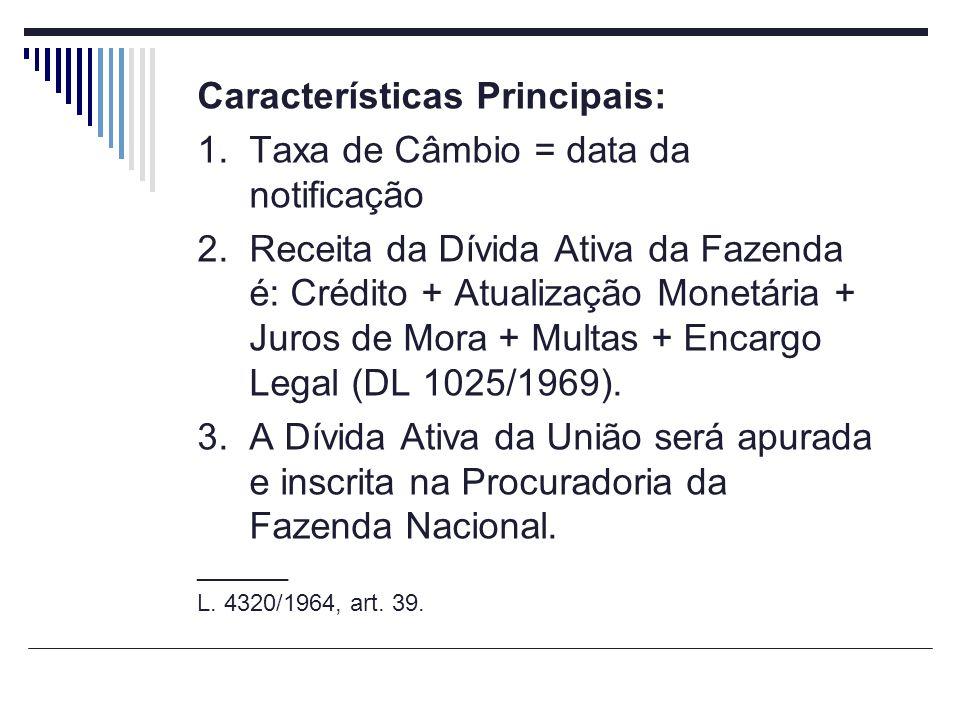 Características Principais: 1.Taxa de Câmbio = data da notificação 2.Receita da Dívida Ativa da Fazenda é: Crédito + Atualização Monetária + Juros de