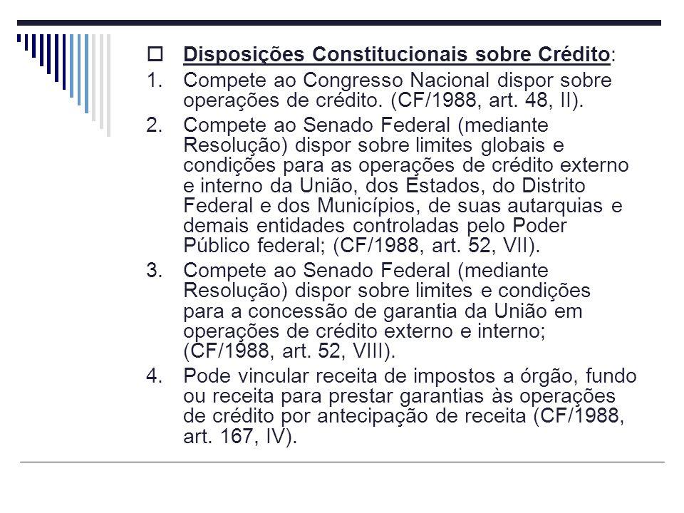 Disposições Constitucionais sobre Crédito: 1.Compete ao Congresso Nacional dispor sobre operações de crédito. (CF/1988, art. 48, II). 2.Compete ao Sen