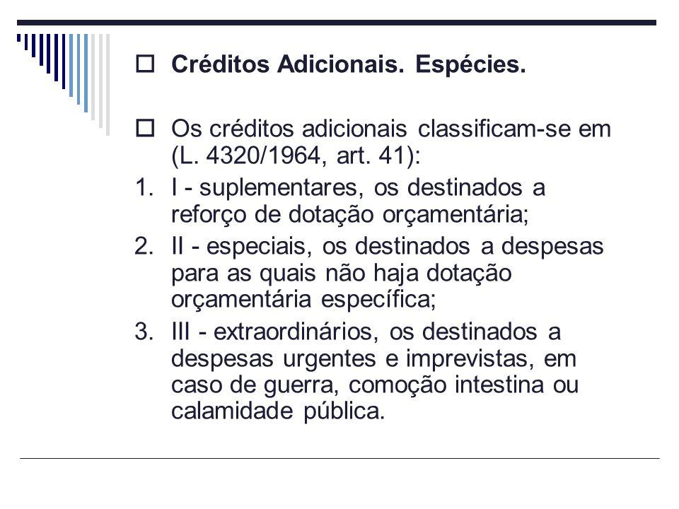 Créditos Adicionais. Espécies. Os créditos adicionais classificam-se em (L. 4320/1964, art. 41): 1.I - suplementares, os destinados a reforço de dotaç