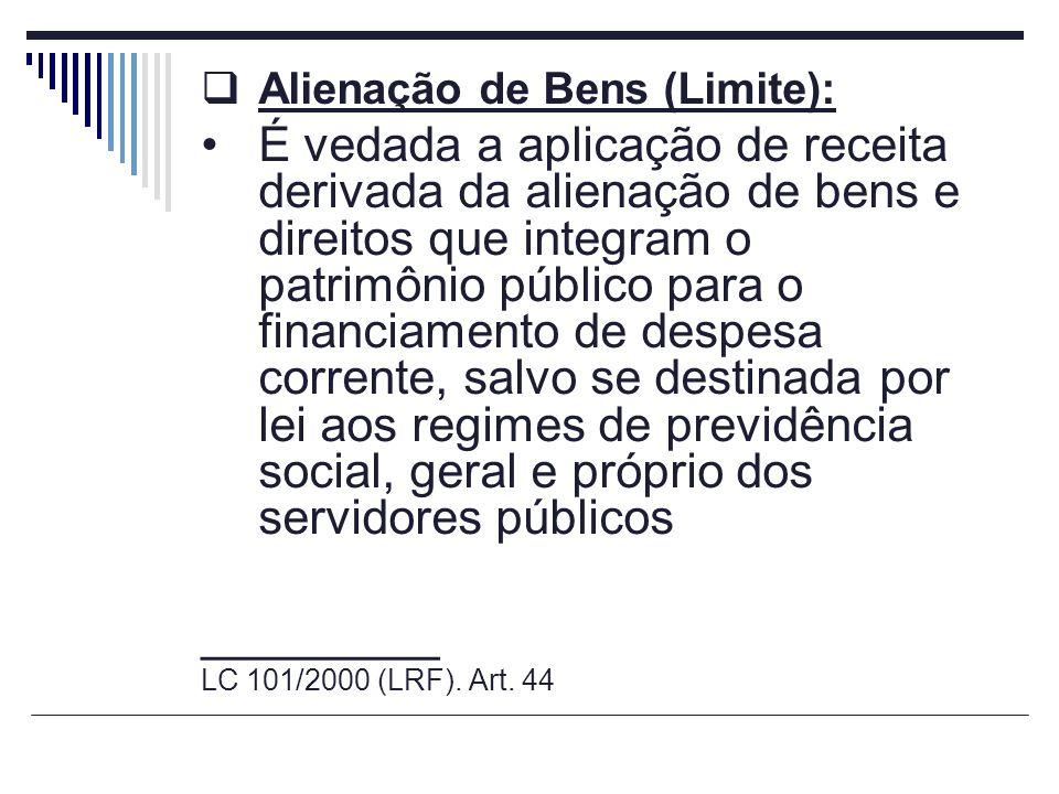 Alienação de Bens (Limite): É vedada a aplicação de receita derivada da alienação de bens e direitos que integram o patrimônio público para o financia