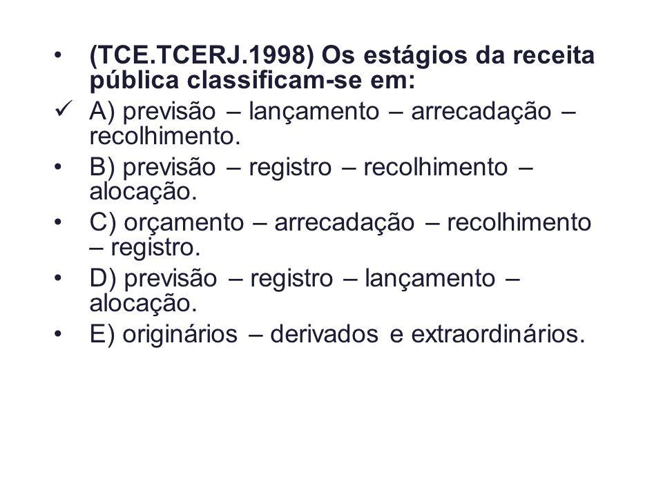 (TCE.TCERJ.1998) Os estágios da receita pública classificam-se em: A) previsão – lançamento – arrecadação – recolhimento. B) previsão – registro – rec