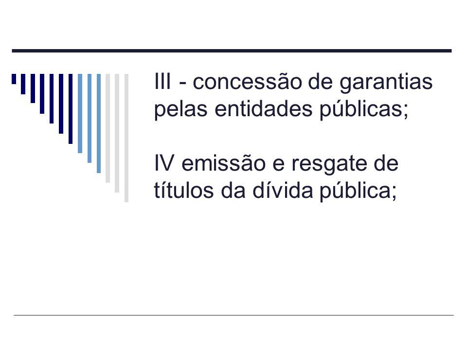 III - concessão de garantias pelas entidades públicas; IV emissão e resgate de títulos da dívida pública;