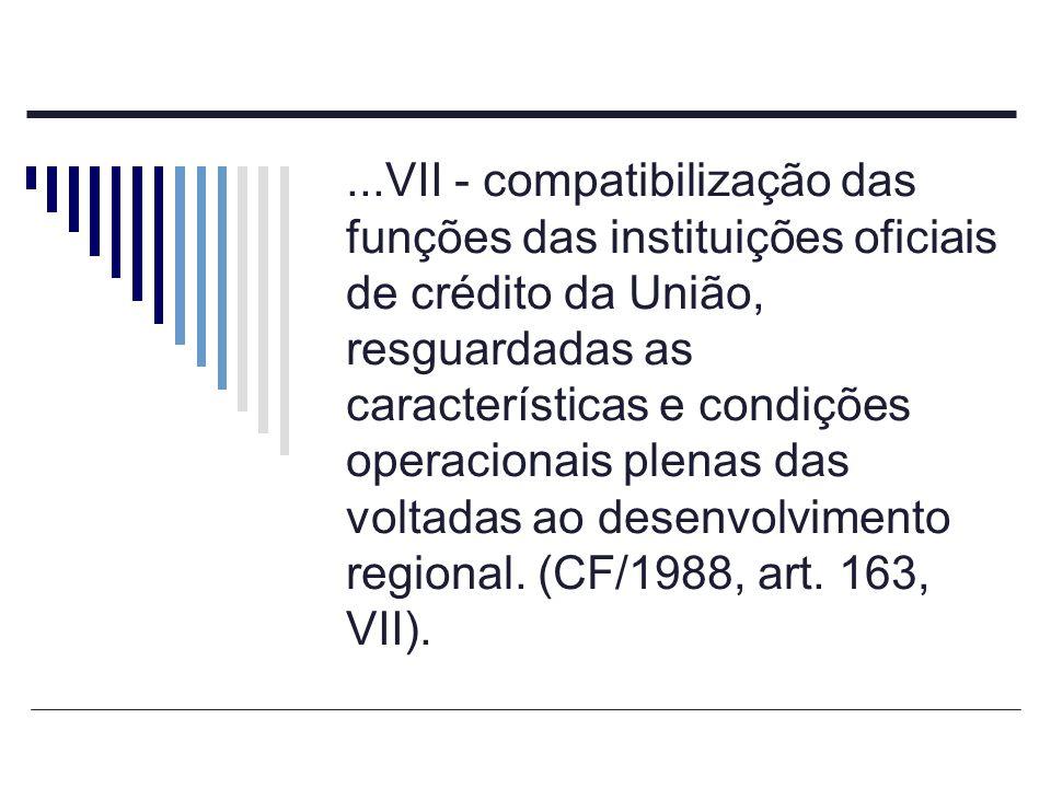 ...VII - compatibilização das funções das instituições oficiais de crédito da União, resguardadas as características e condições operacionais plenas d
