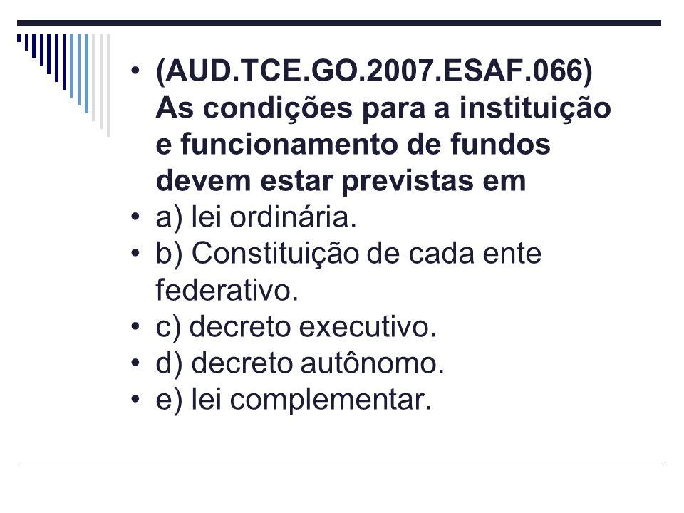 (AUD.TCE.GO.2007.ESAF.066) As condições para a instituição e funcionamento de fundos devem estar previstas em a) lei ordinária. b) Constituição de cad