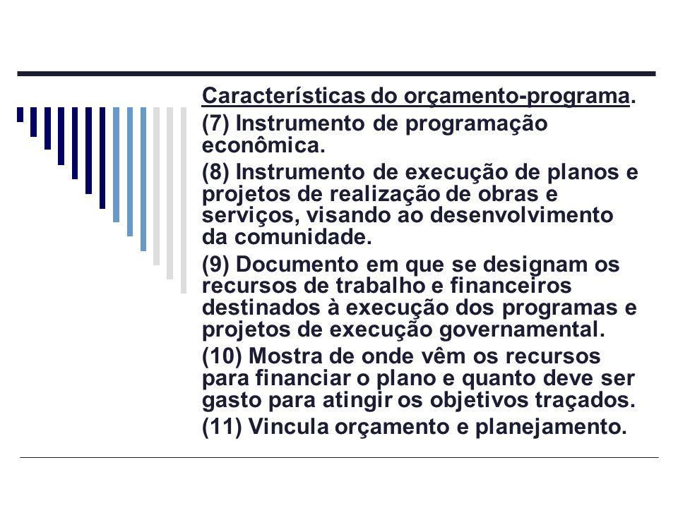Características do orçamento-programa. (7) Instrumento de programação econômica. (8) Instrumento de execução de planos e projetos de realização de obr