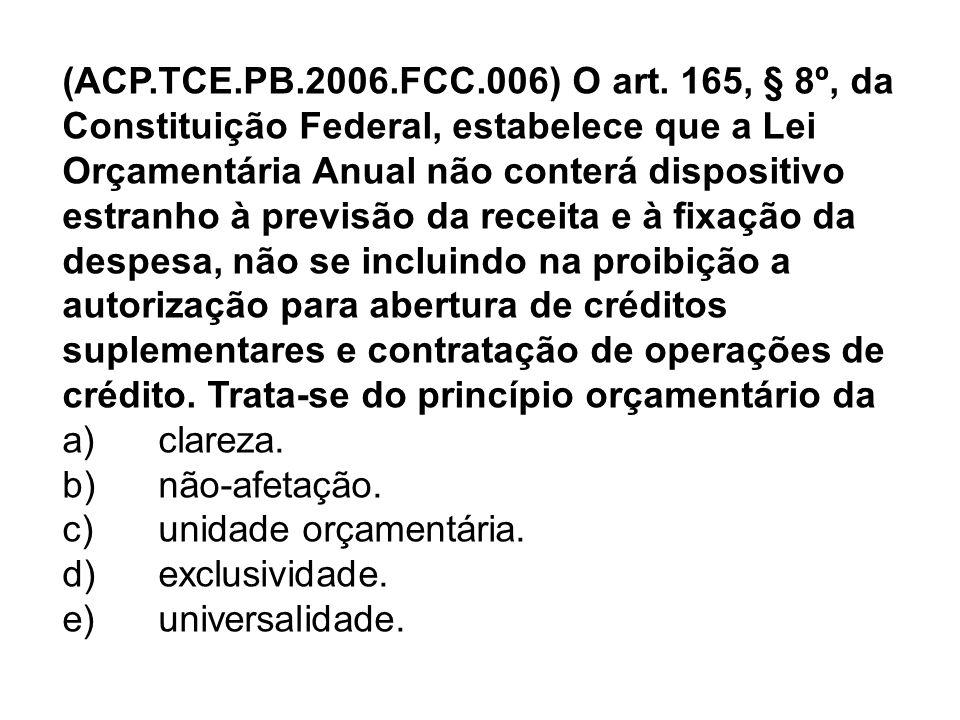 (ACP.TCE.PB.2006.FCC.006) O art. 165, § 8º, da Constituição Federal, estabelece que a Lei Orçamentária Anual não conterá dispositivo estranho à previs