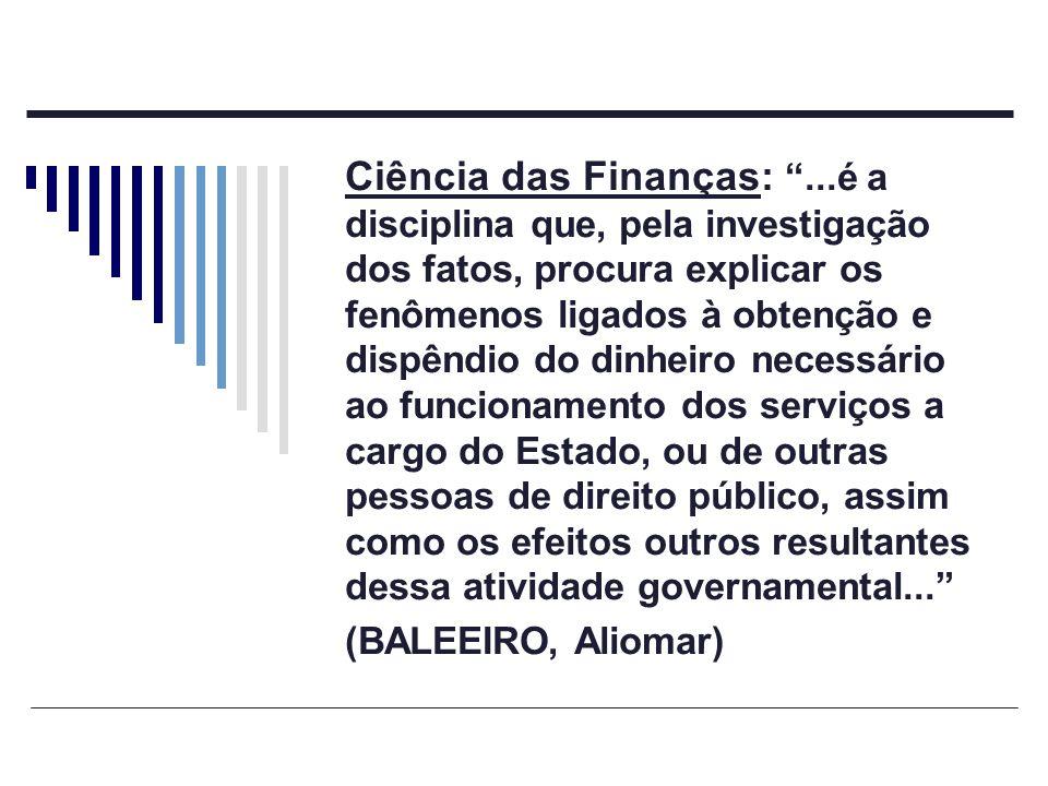 Ciência das Finanças:...é a disciplina que, pela investigação dos fatos, procura explicar os fenômenos ligados à obtenção e dispêndio do dinheiro nece