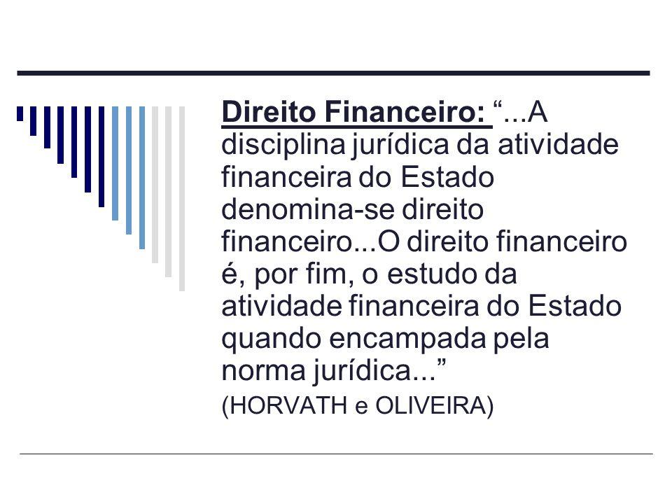 Direito Financeiro:...A disciplina jurídica da atividade financeira do Estado denomina-se direito financeiro...O direito financeiro é, por fim, o estu