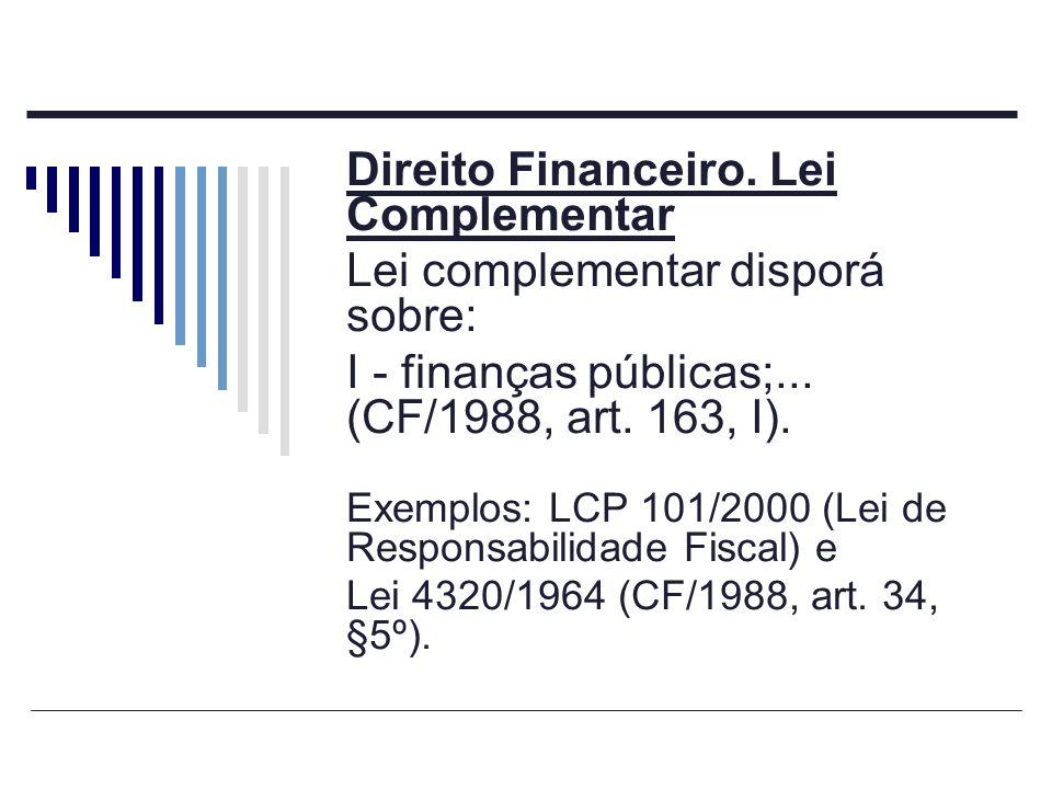 Direito Financeiro. Lei Complementar Lei complementar disporá sobre: I - finanças públicas;... (CF/1988, art. 163, I). Exemplos: LCP 101/2000 (Lei de