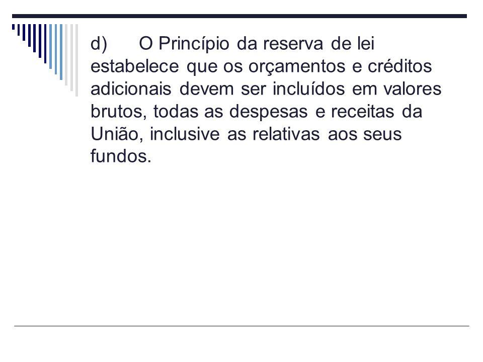 d)O Princípio da reserva de lei estabelece que os orçamentos e créditos adicionais devem ser incluídos em valores brutos, todas as despesas e receitas