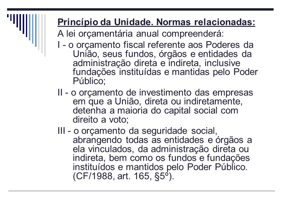 Princípio da Unidade. Normas relacionadas: A lei orçamentária anual compreenderá: I - o orçamento fiscal referente aos Poderes da União, seus fundos,