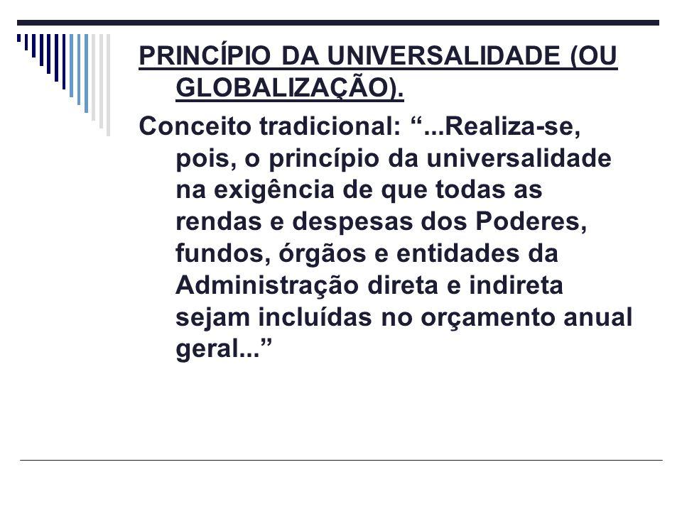 PRINCÍPIO DA UNIVERSALIDADE (OU GLOBALIZAÇÃO). Conceito tradicional:...Realiza-se, pois, o princípio da universalidade na exigência de que todas as re