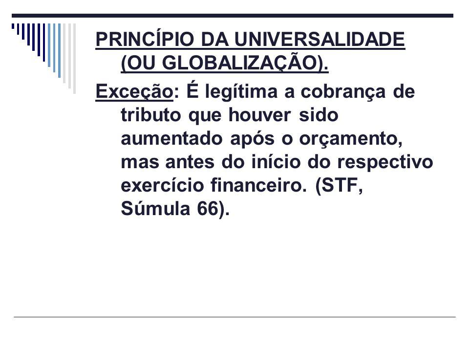 PRINCÍPIO DA UNIVERSALIDADE (OU GLOBALIZAÇÃO). Exceção: É legítima a cobrança de tributo que houver sido aumentado após o orçamento, mas antes do iníc