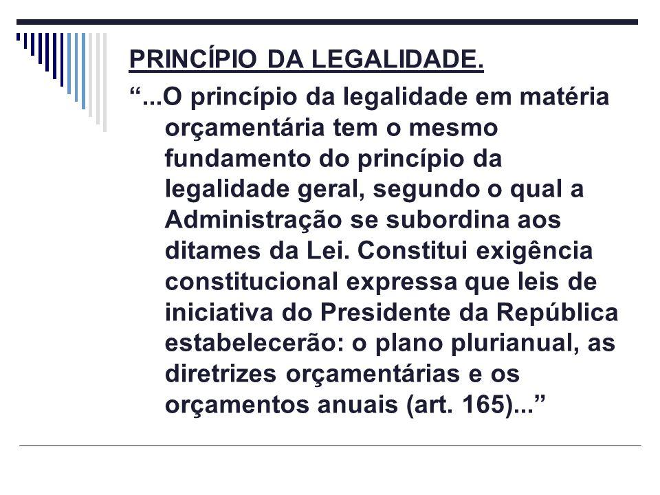 PRINCÍPIO DA LEGALIDADE....O princípio da legalidade em matéria orçamentária tem o mesmo fundamento do princípio da legalidade geral, segundo o qual a