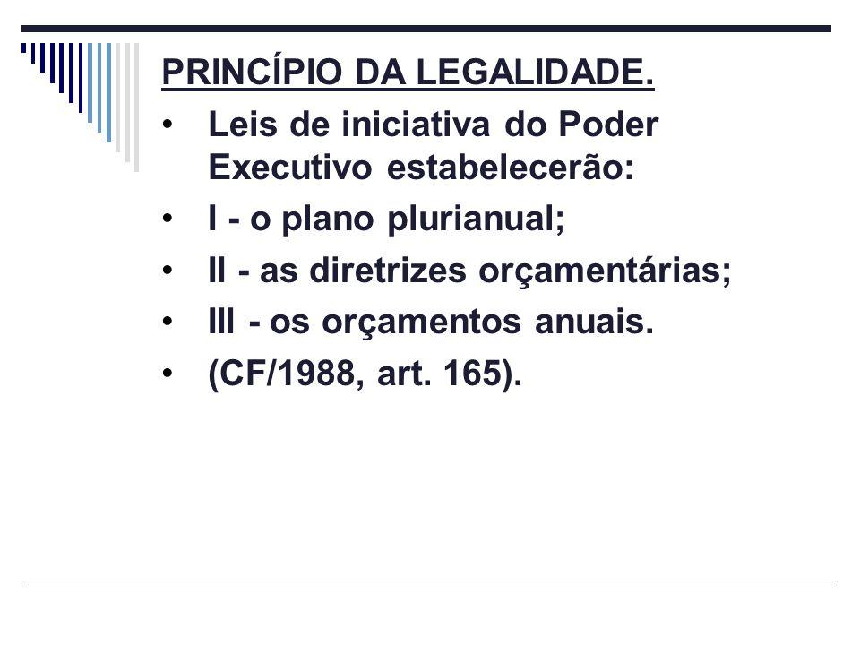 PRINCÍPIO DA LEGALIDADE. Leis de iniciativa do Poder Executivo estabelecerão: I - o plano plurianual; II - as diretrizes orçamentárias; III - os orçam