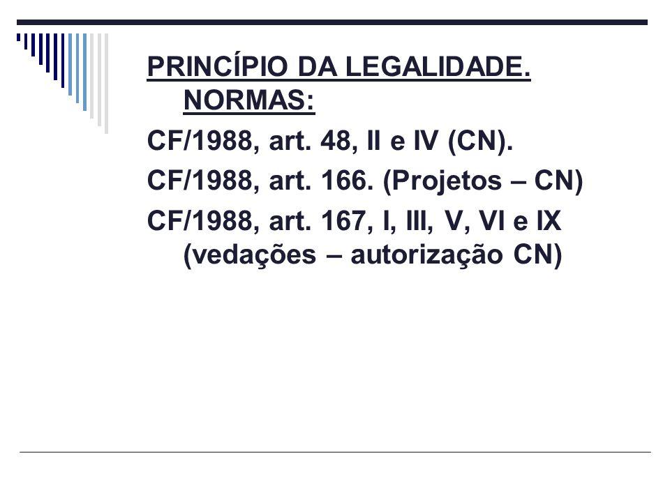 PRINCÍPIO DA LEGALIDADE. NORMAS: CF/1988, art. 48, II e IV (CN). CF/1988, art. 166. (Projetos – CN) CF/1988, art. 167, I, III, V, VI e IX (vedações –