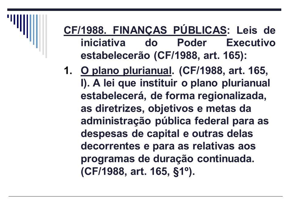 CF/1988. FINANÇAS PÚBLICAS: Leis de iniciativa do Poder Executivo estabelecerão (CF/1988, art. 165): 1.O plano plurianual. (CF/1988, art. 165, I). A l