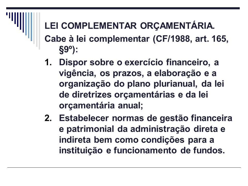 LEI COMPLEMENTAR ORÇAMENTÁRIA. Cabe à lei complementar (CF/1988, art. 165, §9º): 1.Dispor sobre o exercício financeiro, a vigência, os prazos, a elabo