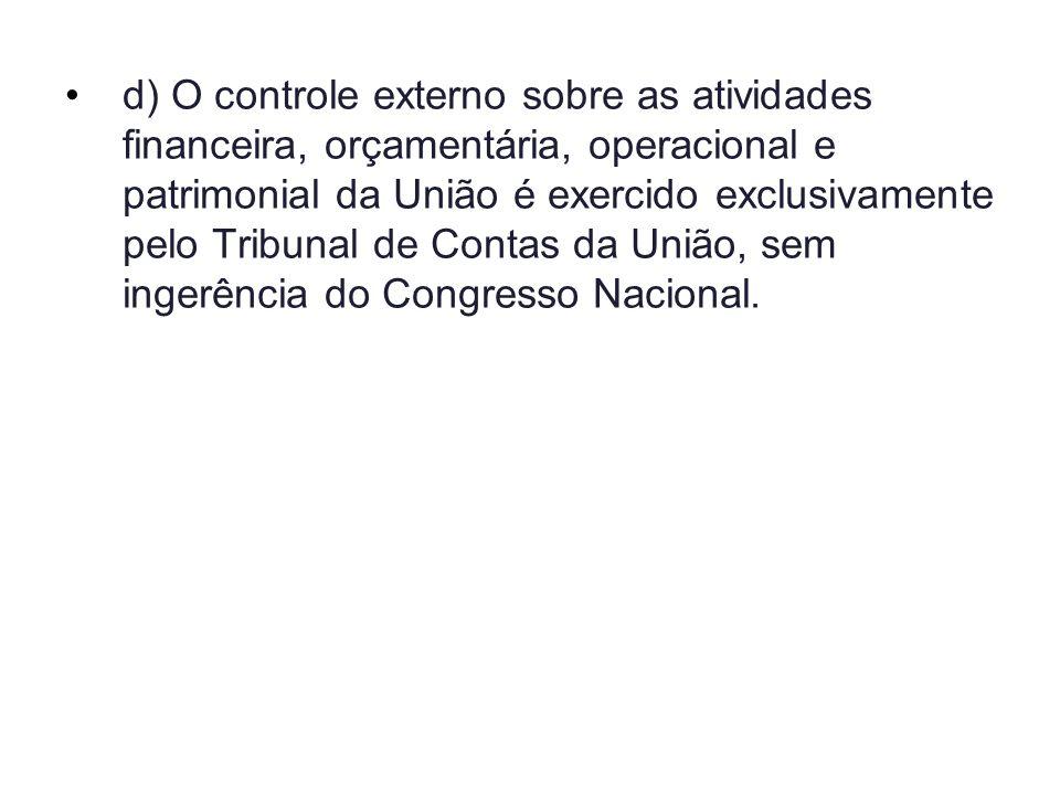 d)O controle externo sobre as atividades financeira, orçamentária, operacional e patrimonial da União é exercido exclusivamente pelo Tribunal de Conta